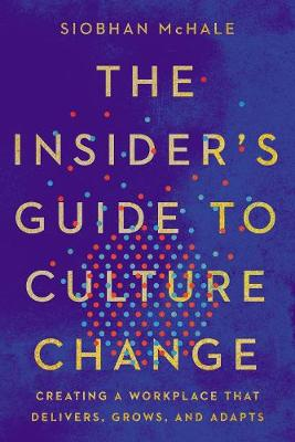 The Insider's Guide to Culture Change: Creating a Workplace That Delivers, Grows, and Adapts by Siobhan McHale