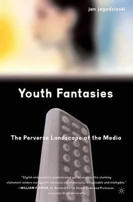 Youth Fantasies: The Perverse Landscape of the Media by Jan Jagodzinski