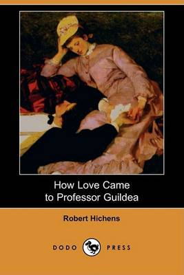 How Love Came to Professor Guildea (Dodo Press) by Robert Hichens