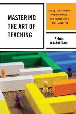 Mastering the Art of Teaching: Meeting the Challenges of the Multi-Dimensional, Multi-Faceted Tasks of Today's Classrooms book