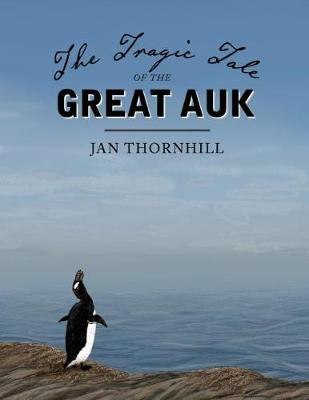 The Tragic Tale of the Great Auk by Jan Thornhill