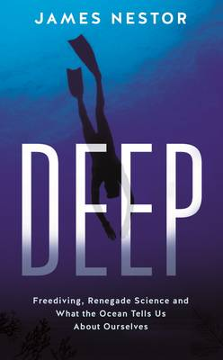 Deep: Freediving, Renegade Science and What the Ocean Tells Us About Ourselves by James Nestor