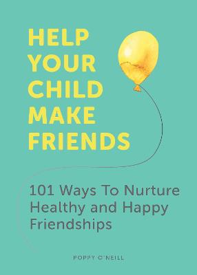 Help Your Child Make Friends: 101 Ways to Nurture Healthy and Happy Friendships by Poppy O'Neill