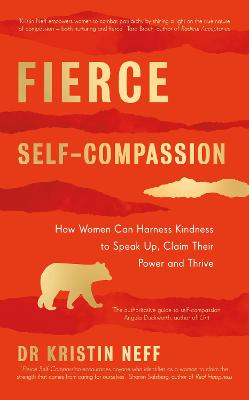 Fierce Self-Compassion: How Women Can Harness Kindness to Speak Up, Claim Their Power, and Thrive by Dr Kristin Neff