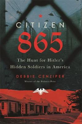 Citizen 865: The Hunt for Hitler's Hidden Soldiers in America by Debbie Cenziper