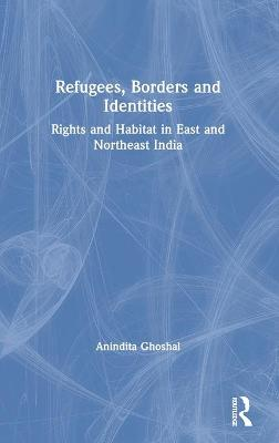 Refugees, Borders and Identities: Rights and Habitat in East and Northeast India by Anindita Ghoshal