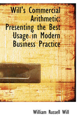 Will's Commercial Arithmetic: Presenting the Best Usage in Modern Business Practice by William Russell Will