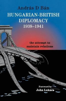 Hungarian-British Diplomacy 1938-1941 by Andras D. Ban
