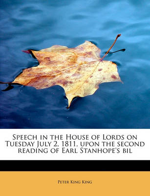 Speech in the House of Lords on Tuesday July 2, 1811, Upon the Second Reading of Earl Stanhope's Bil by Peter King