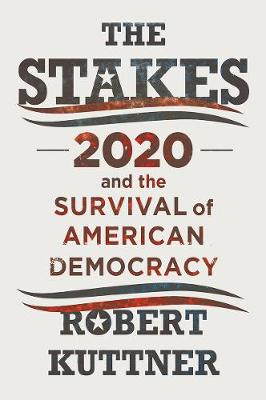 The Stakes: 2020 and the Survival of American Democracy by Robert Kuttner