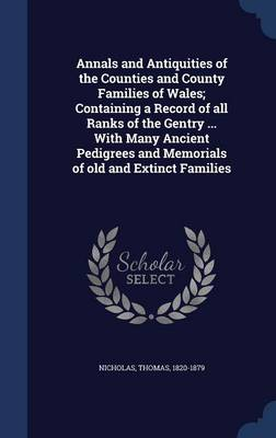 Annals and Antiquities of the Counties and County Families of Wales; Containing a Record of All Ranks of the Gentry ... with Many Ancient Pedigrees and Memorials of Old and Extinct Families by Thomas Nicholas