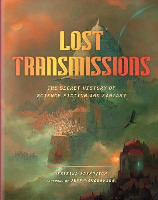 Lost Transmissions: The Secret History of Science Fiction and Fantasy by Desirina Boskovich