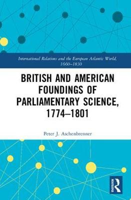 British and American Foundings of Parliamentary Science, 1774-1801 by Peter J. Aschenbrenner