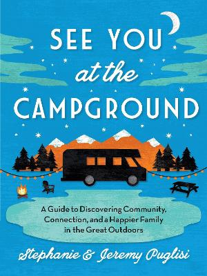 See You at the Campground: A Guide to Discovering Community, Connection, and a Happier Family in the Great Outdoors by Stephanie Puglisi