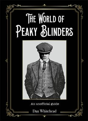 The World of Peaky Blinders: An unofficial guide by Dan Whitehead