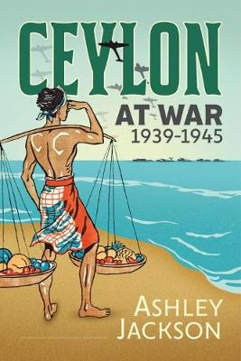 Ceylon at War, 1939-1945 by Ashley Jackson