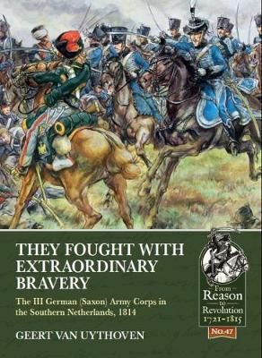 They Fought with Extraordinary Bravery!: The III German (Saxon) Army Corps in the Southern Netherlands, 1814 by Geert van Uythoven