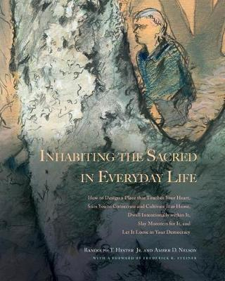 Inhabiting the Sacred in Everyday Life: How to Design a Place That Touches Your Heart, Stirs You to Consecrate and Cultivate It as Home, Dwell Intentionally within It, Slay Monsters for It, and Let It Loose in Your Democracy by Randolph T. Hester, Jr.