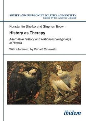 History as Therapy - Alternative History and Nationalist Imaginings in Russia by Konstantin Sheiko