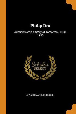 Philip Dru: Administrator: A Story of Tomorrow, 1920-1935 by Edward Mandell House