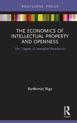 The Economics of Intellectual Property and Openness: The Tragedy of Intangible Abundance by Bartlomiej Biga