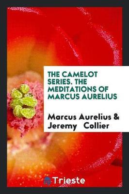Camelot Series. the Meditations of Marcus Aurelius by Marcus Aurelius
