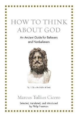 How to Think about God: An Ancient Guide for Believers and Nonbelievers by Marcus Tullius Cicero