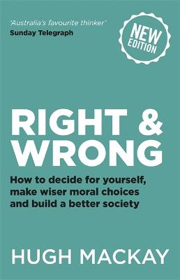 Right and Wrong: How to decide for yourself, make wiser moral choices and build a better society by Hugh Mackay