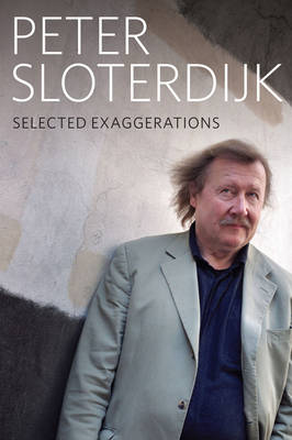 Selected Exaggerations - Conversations and        Interviews 1993-2012 by Peter Sloterdijk