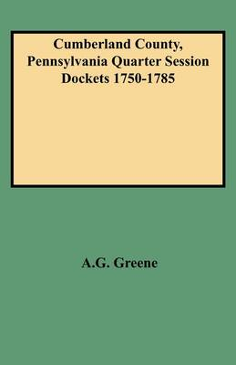 Cumberland County, Pennsylvania Quarter Session Dockets 1750-1785 by A.G. Greene