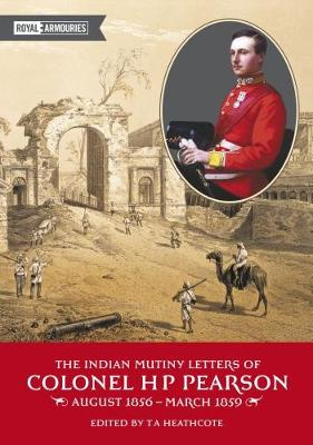 The Indian Mutiny Letters of Colonel H.P. Pearson August 1865-March 1859 by H.P. Pearson