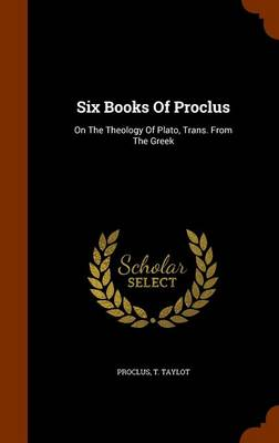 Six Books of Proclus: On the Theology of Plato, Trans. from the Greek by Proclus