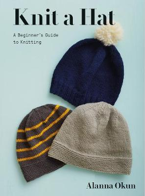 Knit a Hat: A Beginner's Guide to Knitting by Alanna Okun