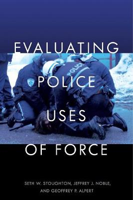 Evaluating Police Uses of Force by Seth W. Stoughton