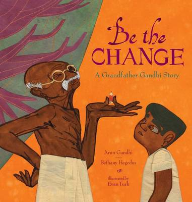 Be the Change: A Grandfather Gandhi Story by Arun Gandhi