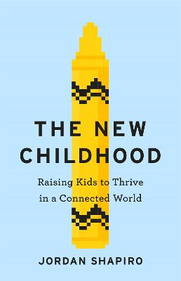 The New Childhood: Raising kids to thrive in a digitally connected world by Jordan Shapiro