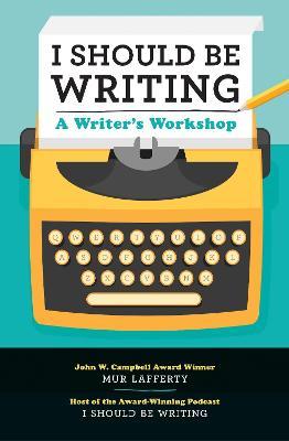 I Should Be Writing by Mur Lafferty