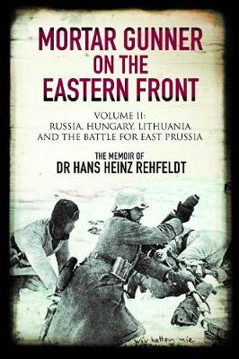 Mortar Gunner on the Eastern Front: Volume II: Russia, Hungary Lithuania, and the battle for East Prussia by Hans Heinz Rehfeldt