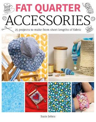 Fat Quarter: Accessories: 25 projects to make from short lengths of fabric by Susie Johns
