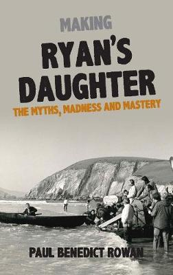 Making Ryan's Daughter: The Myths, Madness and Mastery by Paul Benedict Rowan