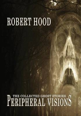 Peripheral Visions: The Collected Ghost Stories by Robert Hood