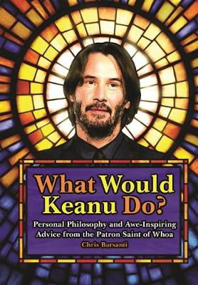 What Would Keanu Do?: Personal Philosophy and Awe-Inspiring Advice from the Patron Saint of Whoa by Chris Barsanti