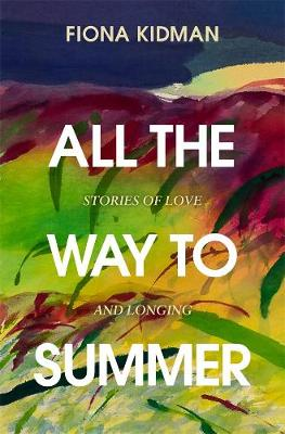 All the Way to Summer: Stories of love and longing by Fiona Kidman