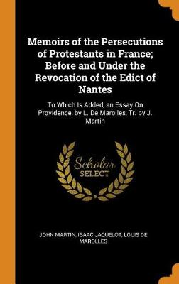 Memoirs of the Persecutions of Protestants in France; Before and Under the Revocation of the Edict of Nantes: To Which Is Added, an Essay on Providence, by L. de Marolles, Tr. by J. Martin by John Martin