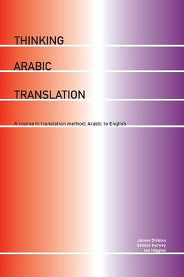 Thinking Arabic Translation: A Course in Translation Method: Arabic to English by James Dickins