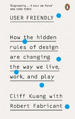 User Friendly: How the Hidden Rules of Design are Changing the Way We Live, Work & Play by Cliff Kuang