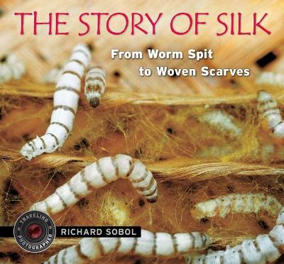 The Story of Silk: From Worm Spit to Woven Scarves by Richard Sobol