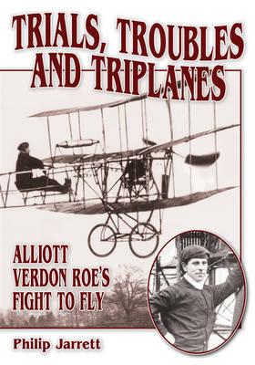 Trials, Troubles and Triplanes: Alliott Verdon Roe's Fight to Fly by Philip J. Jarrett