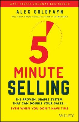 5-Minute Selling: The Proven, Simple System That Can Double Your Sales ... Even When You Don't Have Time by Alex Goldfayn