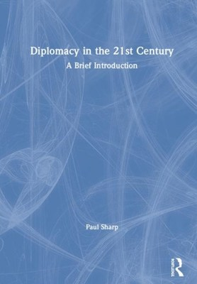 Diplomacy in the 21st Century: A Brief Introduction by Paul Sharp